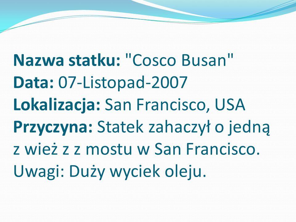 Nazwa statku: Cosco Busan Data: 07-Listopad-2007 Lokalizacja: San Francisco, USA Przyczyna: Statek zahaczył o jedną z wież z z mostu w San Francisco.