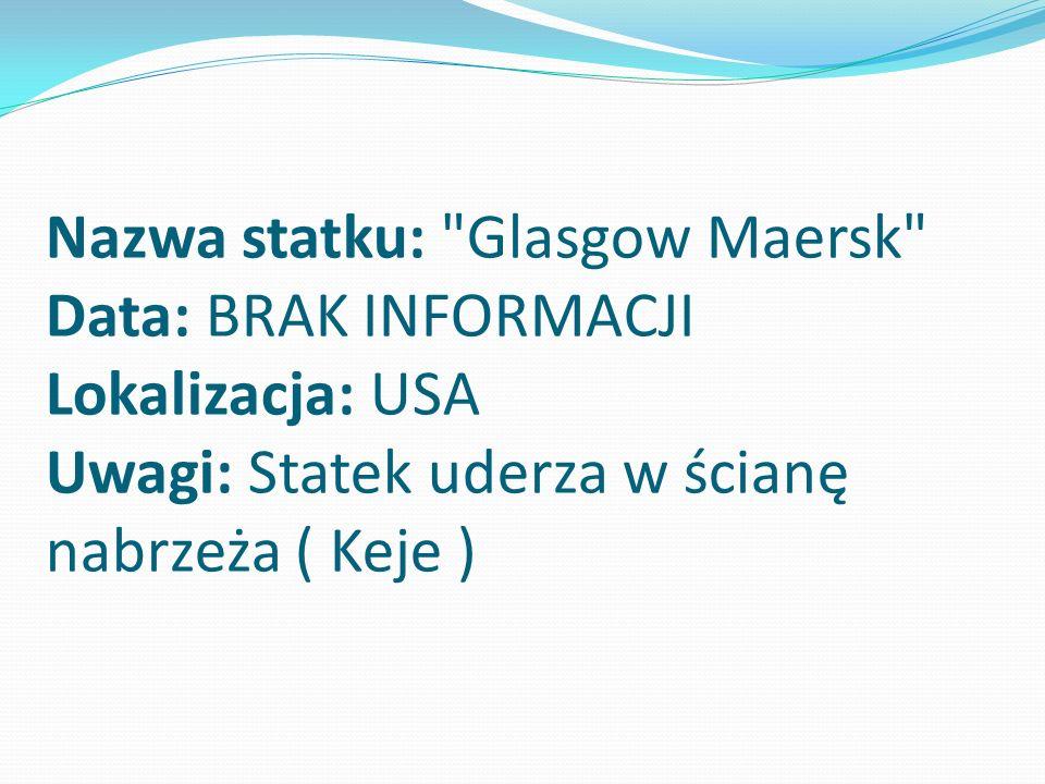 Nazwa statku: Glasgow Maersk Data: BRAK INFORMACJI Lokalizacja: USA Uwagi: Statek uderza w ścianę nabrzeża ( Keje )