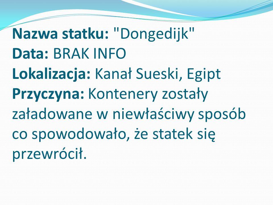 Nazwa statku: Dongedijk Data: BRAK INFO Lokalizacja: Kanał Sueski, Egipt Przyczyna: Kontenery zostały załadowane w niewłaściwy sposób co spowodowało, że statek się przewrócił.