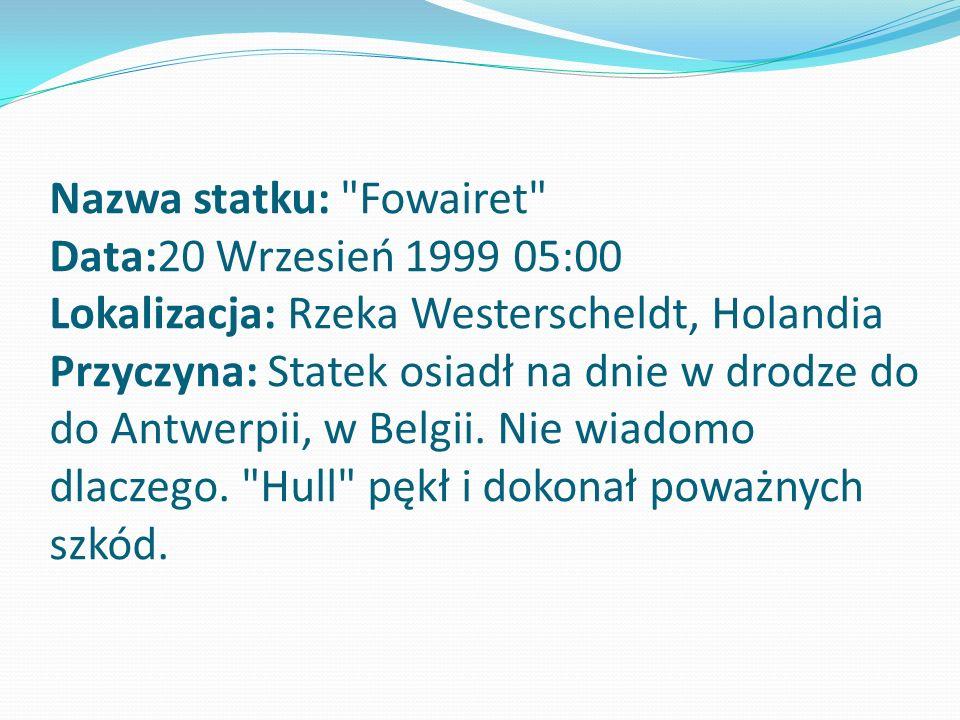 Nazwa statku: Fowairet Data:20 Wrzesień 1999 05:00 Lokalizacja: Rzeka Westerscheldt, Holandia Przyczyna: Statek osiadł na dnie w drodze do do Antwerpii, w Belgii.