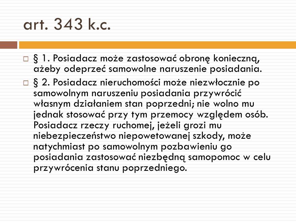 art. 343 k.c. § 1. Posiadacz może zastosować obronę konieczną, ażeby odeprzeć samowolne naruszenie posiadania.
