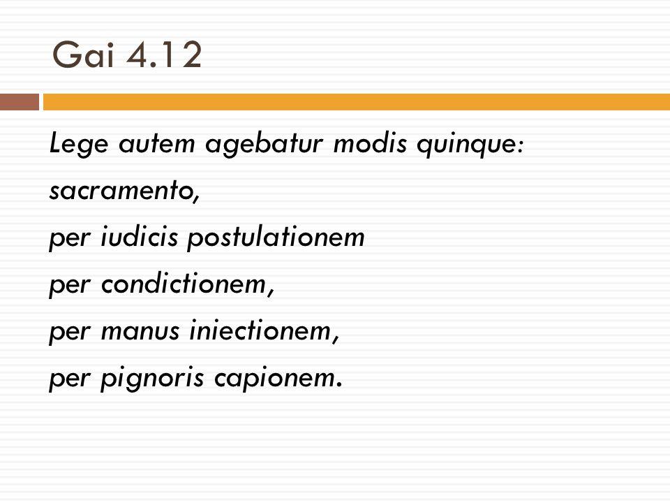Gai 4.12 Lege autem agebatur modis quinque: sacramento, per iudicis postulationem per condictionem, per manus iniectionem, per pignoris capionem.