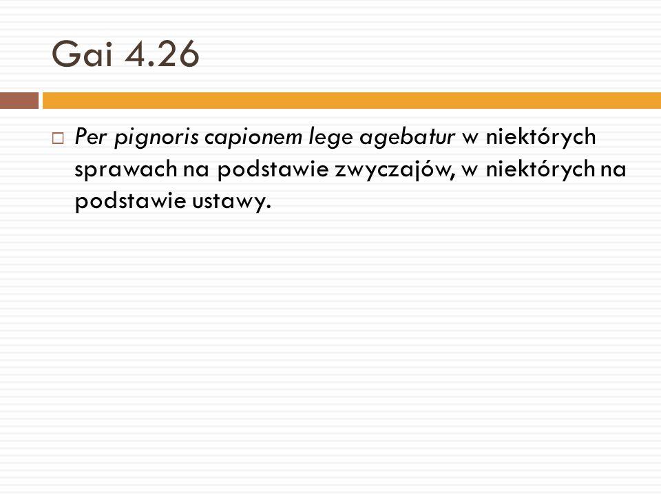 Gai 4.26 Per pignoris capionem lege agebatur w niektórych sprawach na podstawie zwyczajów, w niektórych na podstawie ustawy.