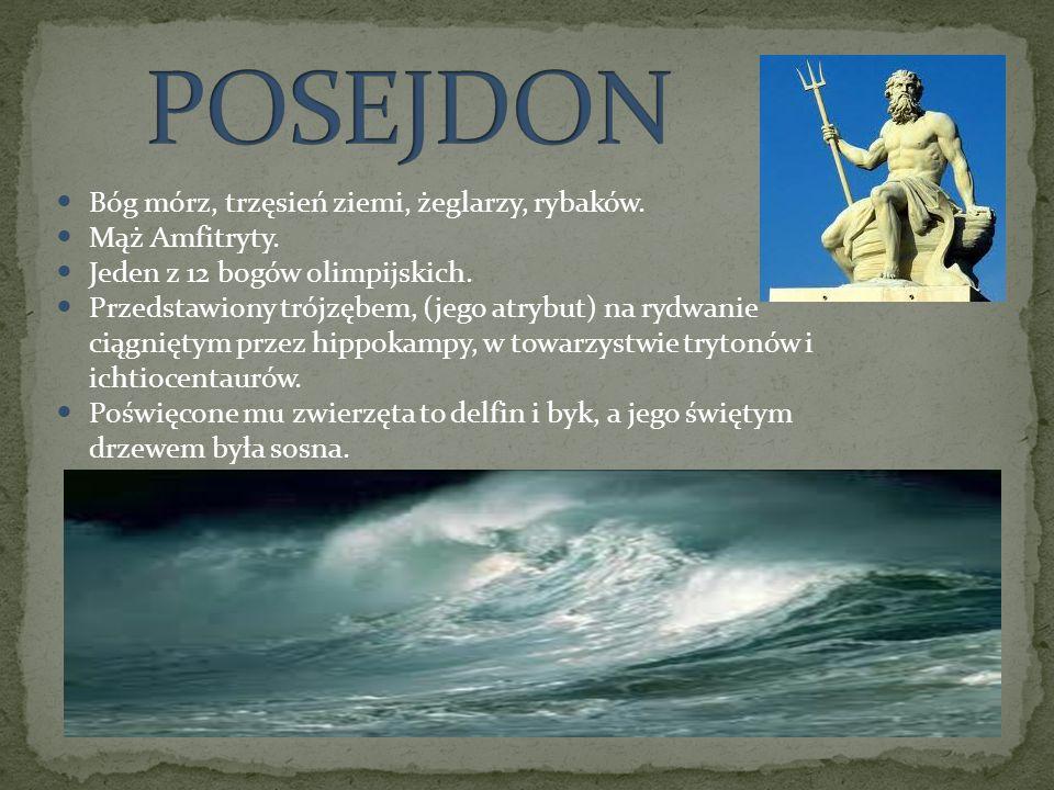 POSEJDON Bóg mórz, trzęsień ziemi, żeglarzy, rybaków. Mąż Amfitryty.