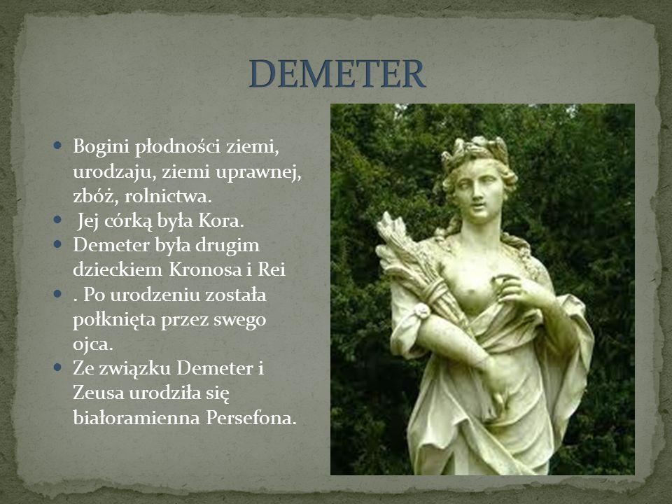 DEMETER Bogini płodności ziemi, urodzaju, ziemi uprawnej, zbóż, rolnictwa. Jej córką była Kora. Demeter była drugim dzieckiem Kronosa i Rei.