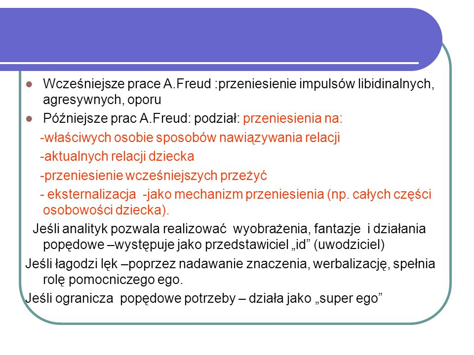 Wcześniejsze prace A.Freud :przeniesienie impulsów libidinalnych, agresywnych, oporu