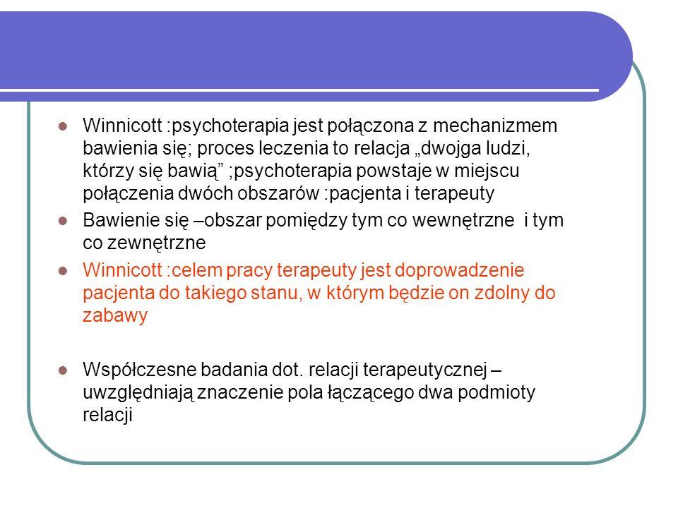 """Winnicott :psychoterapia jest połączona z mechanizmem bawienia się; proces leczenia to relacja """"dwojga ludzi, którzy się bawią ;psychoterapia powstaje w miejscu połączenia dwóch obszarów :pacjenta i terapeuty"""