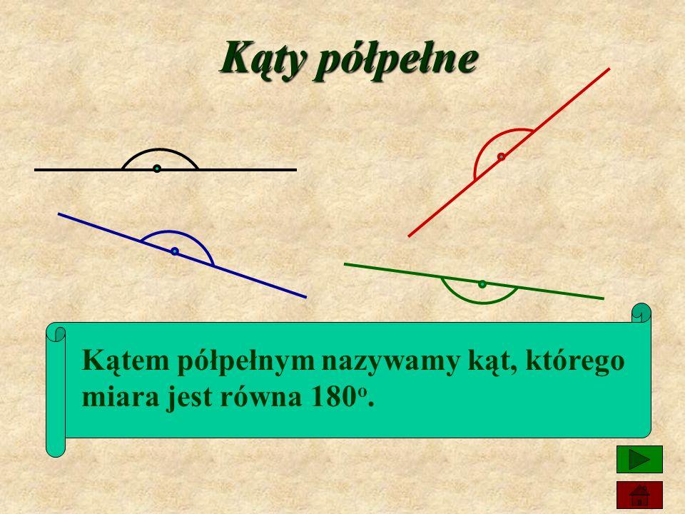 Kąty półpełne Kątem półpełnym nazywamy kąt, którego miara jest równa 180o.