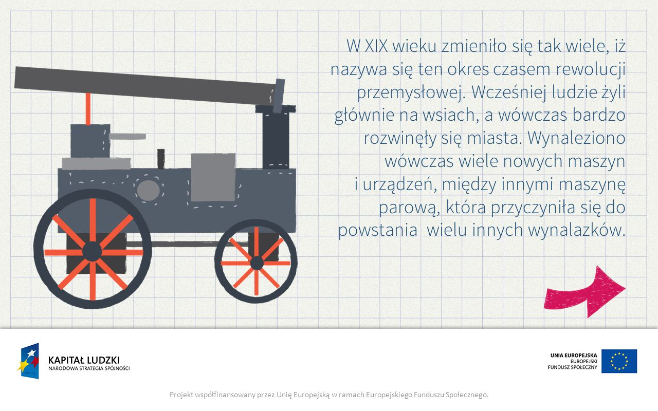 W XIX wieku zmieniło się tak wiele, iż nazywa się ten okres czasem rewolucji przemysłowej. Wcześniej ludzie żyli głównie na wsiach, a wówczas bardzo rozwinęły się miasta. Wynaleziono wówczas wiele nowych maszyn i urządzeń, między innymi maszynę parową, która przyczyniła się do powstania wielu innych wynalazków.