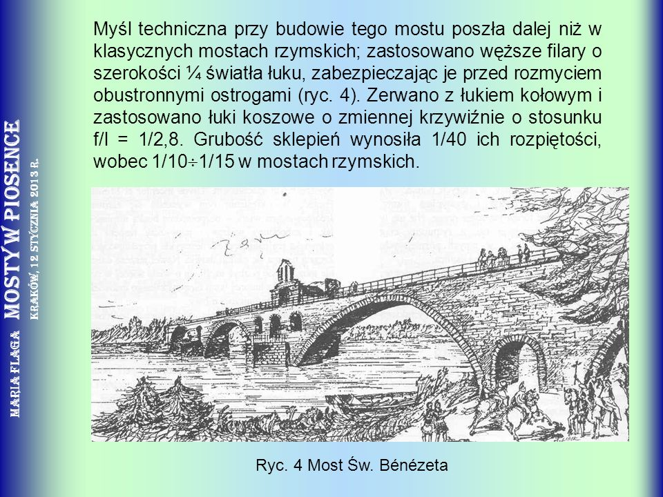 Myśl techniczna przy budowie tego mostu poszła dalej niż w klasycznych mostach rzymskich; zastosowano węższe filary o szerokości ¼ światła łuku, zabezpieczając je przed rozmyciem obustronnymi ostrogami (ryc. 4). Zerwano z łukiem kołowym i zastosowano łuki koszowe o zmiennej krzywiźnie o stosunku f/l = 1/2,8. Grubość sklepień wynosiła 1/40 ich rozpiętości, wobec 1/101/15 w mostach rzymskich.
