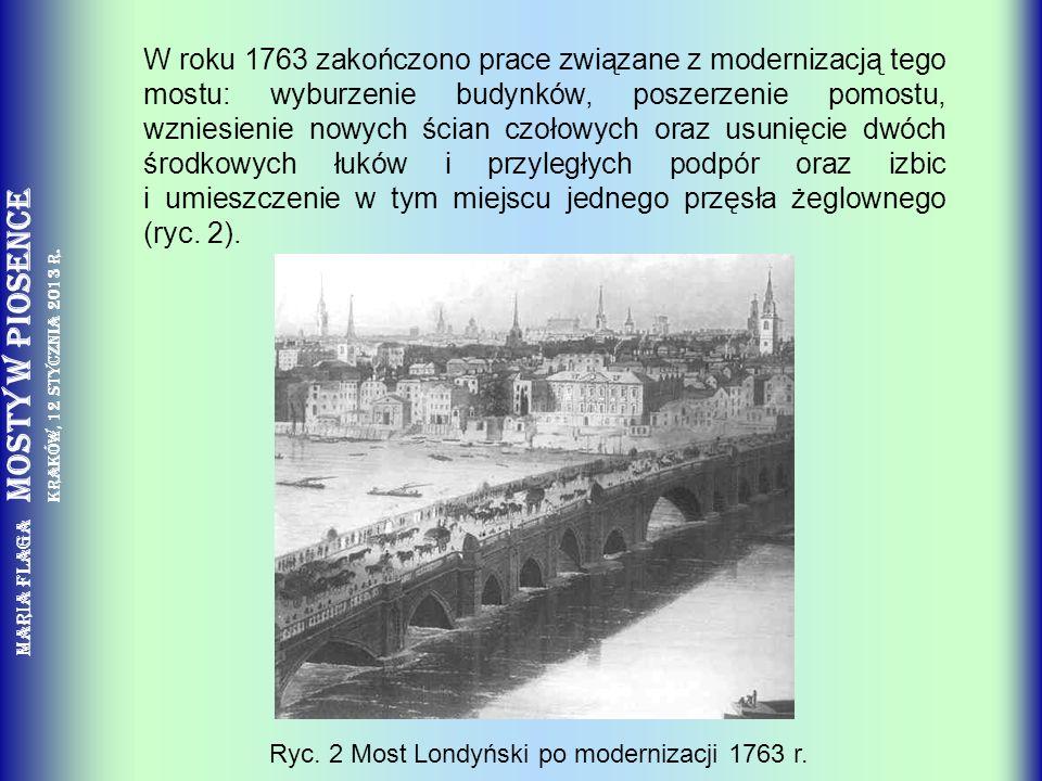 W roku 1763 zakończono prace związane z modernizacją tego mostu: wyburzenie budynków, poszerzenie pomostu, wzniesienie nowych ścian czołowych oraz usunięcie dwóch środkowych łuków i przyległych podpór oraz izbic i umieszczenie w tym miejscu jednego przęsła żeglownego (ryc. 2).