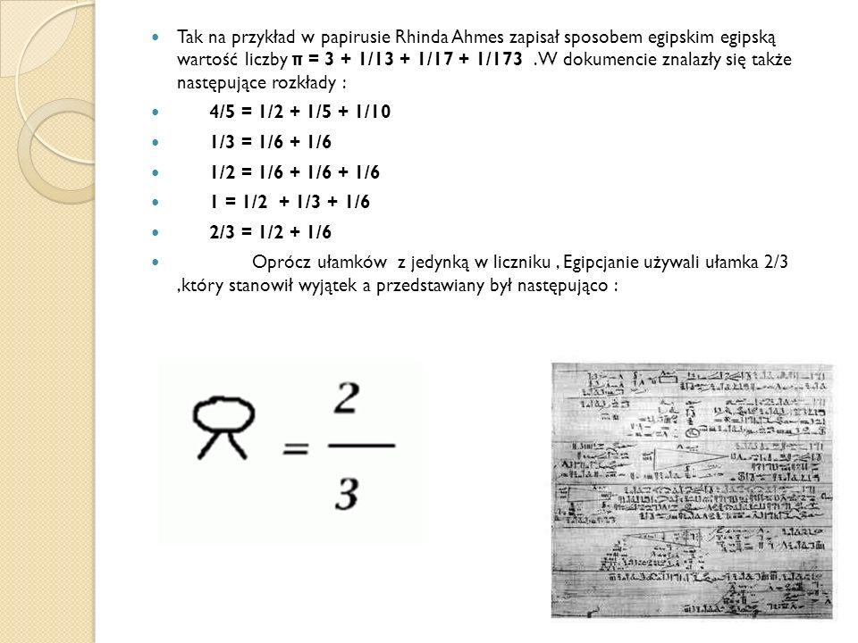Tak na przykład w papirusie Rhinda Ahmes zapisał sposobem egipskim egipską wartość liczby π = 3 + 1/13 + 1/17 + 1/173 .W dokumencie znalazły się także następujące rozkłady :