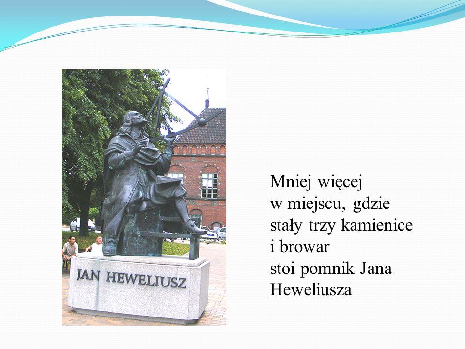 Mniej więcej w miejscu, gdzie stały trzy kamienice i browar stoi pomnik Jana Heweliusza