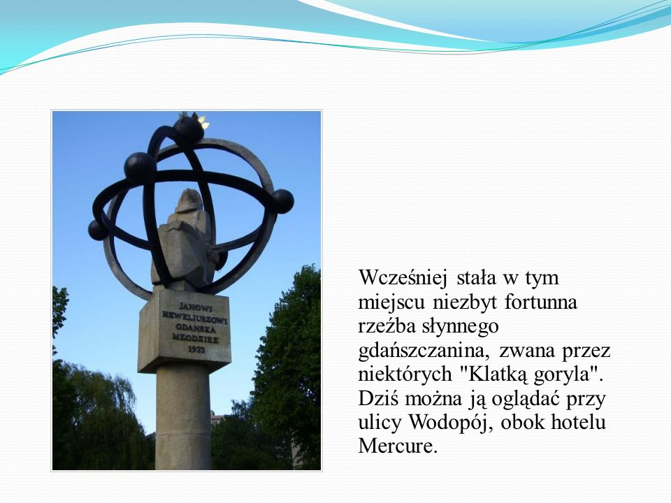 Wcześniej stała w tym miejscu niezbyt fortunna rzeźba słynnego gdańszczanina, zwana przez niektórych Klatką goryla .