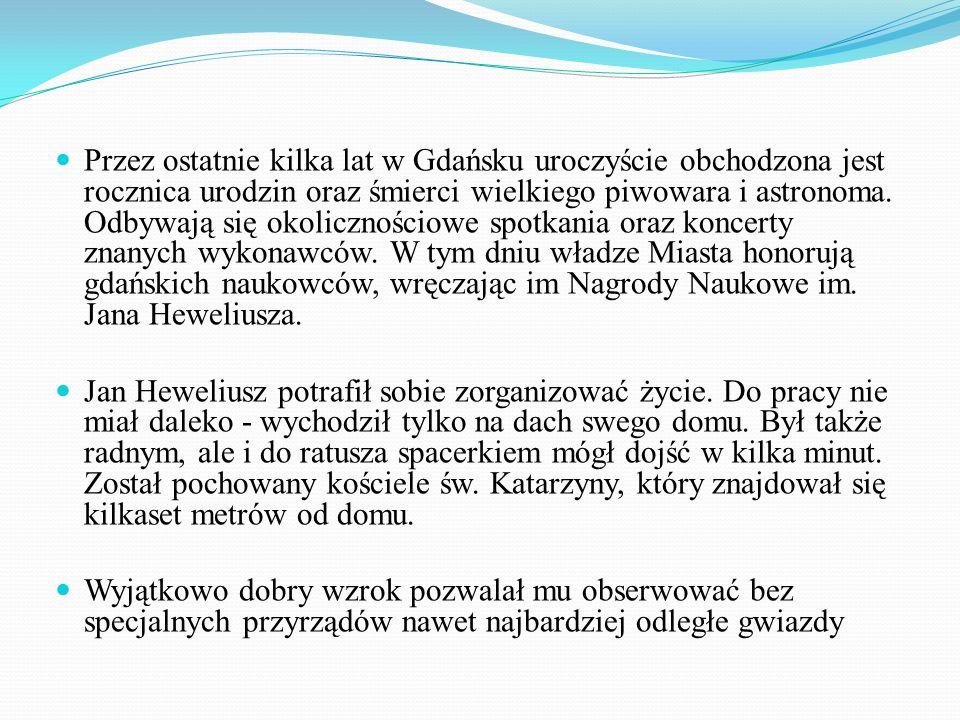 Przez ostatnie kilka lat w Gdańsku uroczyście obchodzona jest rocznica urodzin oraz śmierci wielkiego piwowara i astronoma. Odbywają się okolicznościowe spotkania oraz koncerty znanych wykonawców. W tym dniu władze Miasta honorują gdańskich naukowców, wręczając im Nagrody Naukowe im. Jana Heweliusza.