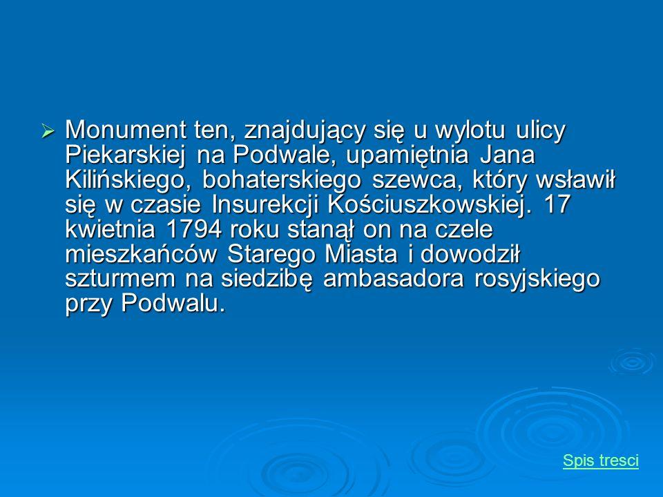Monument ten, znajdujący się u wylotu ulicy Piekarskiej na Podwale, upamiętnia Jana Kilińskiego, bohaterskiego szewca, który wsławił się w czasie Insurekcji Kościuszkowskiej. 17 kwietnia 1794 roku stanął on na czele mieszkańców Starego Miasta i dowodził szturmem na siedzibę ambasadora rosyjskiego przy Podwalu.