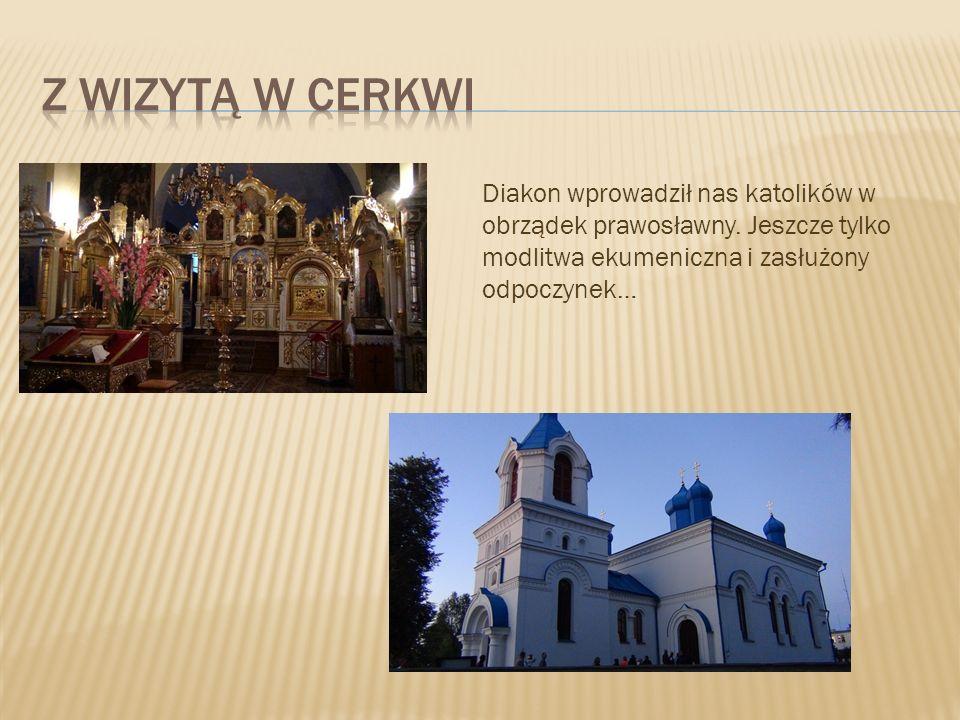 Z WIZYTĄ W CERKWI Diakon wprowadził nas katolików w obrządek prawosławny.