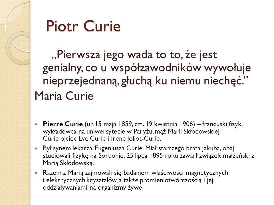 """Piotr Curie """"Pierwsza jego wada to to, że jest genialny, co u współzawodników wywołuje nieprzejednaną, głuchą ku niemu niechęć."""