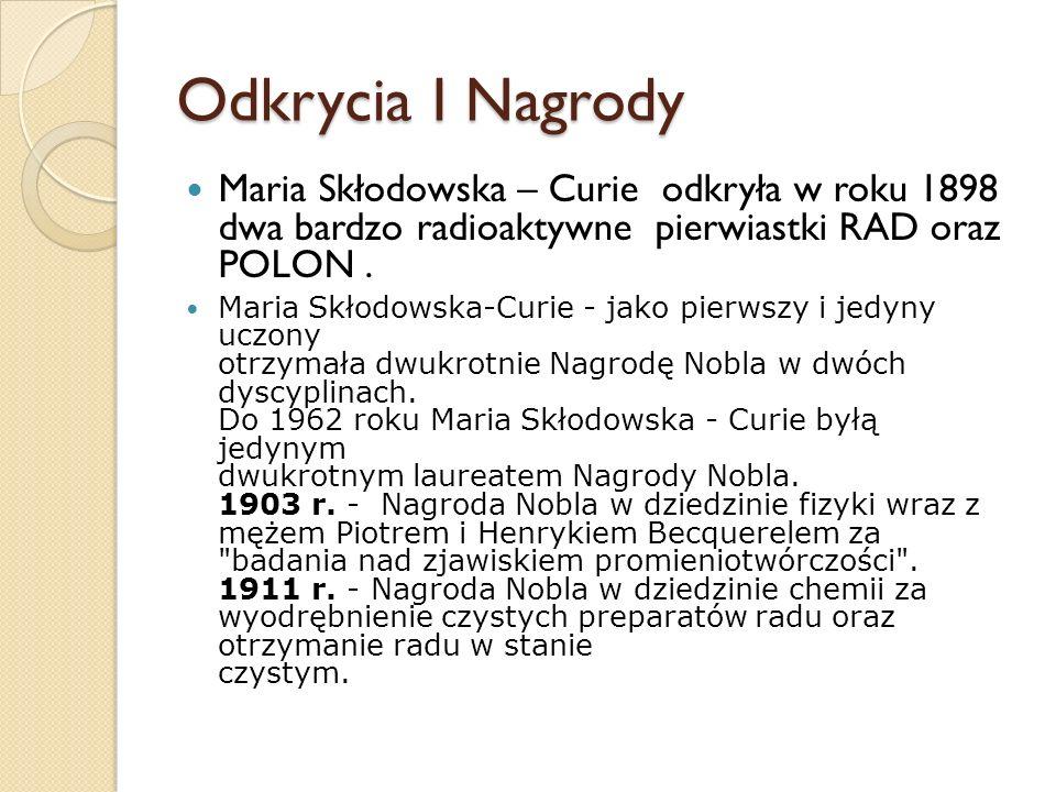 Odkrycia I Nagrody Maria Skłodowska – Curie odkryła w roku 1898 dwa bardzo radioaktywne pierwiastki RAD oraz POLON .