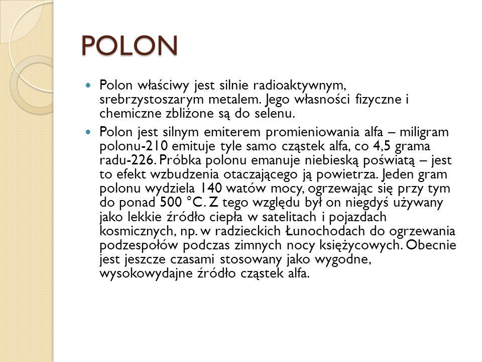 POLON Polon właściwy jest silnie radioaktywnym, srebrzystoszarym metalem. Jego własności fizyczne i chemiczne zbliżone są do selenu.