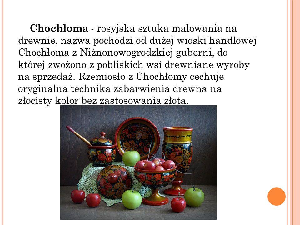 Chochłoma - rosyjska sztuka malowania na drewnie, nazwa pochodzi od dużej wioski handlowej Chochłoma z Niżnonowogrodzkiej guberni, do której zwożono z pobliskich wsi drewniane wyroby na sprzedaż.