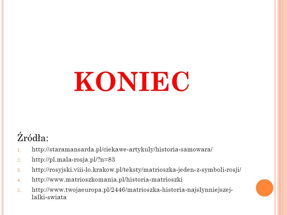 KONIEC Źródła: http://staramansarda.pl/ciekawe-artykuly/historia-samowara/ http://pl.mala-rosja.pl/ n=83.