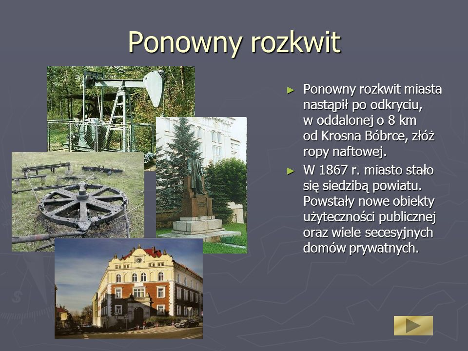 Ponowny rozkwit Ponowny rozkwit miasta nastąpił po odkryciu, w oddalonej o 8 km od Krosna Bóbrce, złóż ropy naftowej.