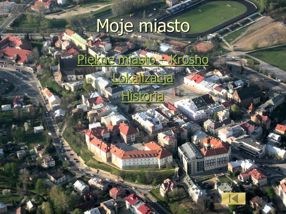 Moje miasto Piękne miasto – Krosno Lokalizacja Historia