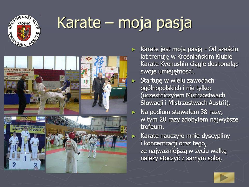 Karate – moja pasja Karate jest moją pasją - Od sześciu lat trenuję w Krośnieńskim Klubie Karate Kyokushin ciągle doskonaląc swoje umiejętności.