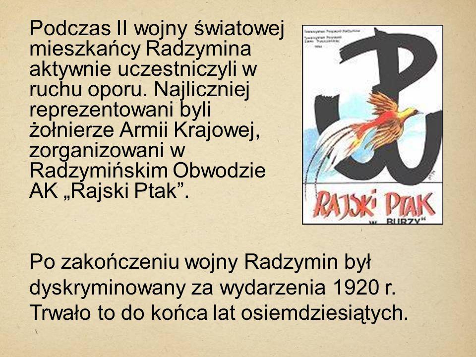 """Podczas II wojny światowej mieszkańcy Radzymina aktywnie uczestniczyli w ruchu oporu. Najliczniej reprezentowani byli żołnierze Armii Krajowej, zorganizowani w Radzymińskim Obwodzie AK """"Rajski Ptak ."""