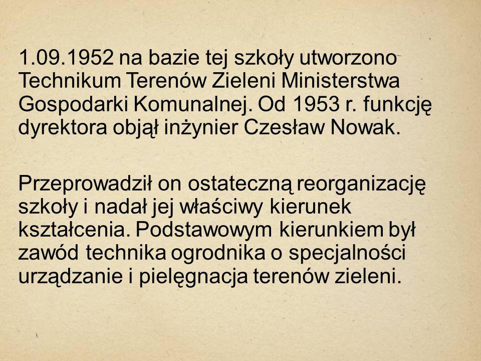1.09.1952 na bazie tej szkoły utworzono Technikum Terenów Zieleni Ministerstwa Gospodarki Komunalnej. Od 1953 r. funkcję dyrektora objął inżynier Czesław Nowak.