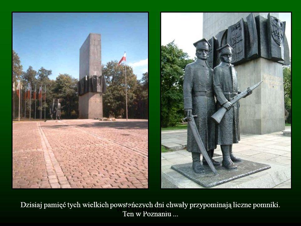 Dzisiaj pamięć tych wielkich powstańczych dni chwały przypominają liczne pomniki. Ten w Poznaniu ...