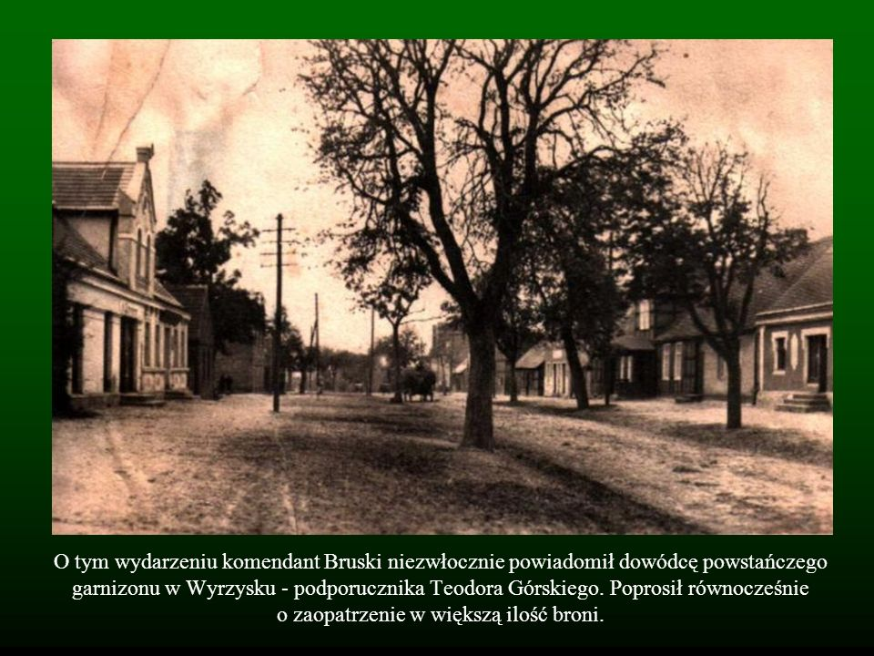 O tym wydarzeniu komendant Bruski niezwłocznie powiadomił dowódcę powstańczego garnizonu w Wyrzysku - podporucznika Teodora Górskiego.