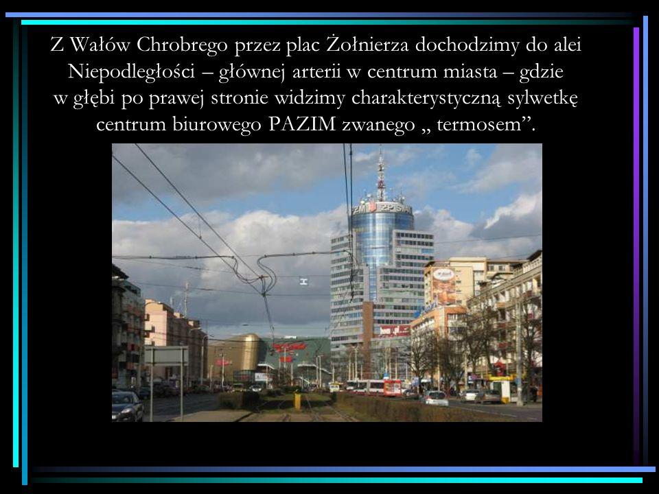 """Z Wałów Chrobrego przez plac Żołnierza dochodzimy do alei Niepodległości – głównej arterii w centrum miasta – gdzie w głębi po prawej stronie widzimy charakterystyczną sylwetkę centrum biurowego PAZIM zwanego """" termosem ."""