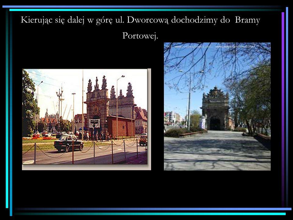 Kierując się dalej w górę ul. Dworcową dochodzimy do Bramy Portowej.
