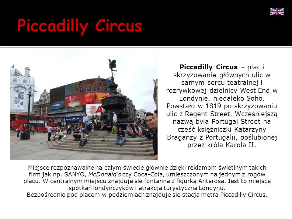 Piccadilly Circus – plac i skrzyżowanie głównych ulic w samym sercu teatralnej i rozrywkowej dzielnicy West End w Londynie, niedaleko Soho.