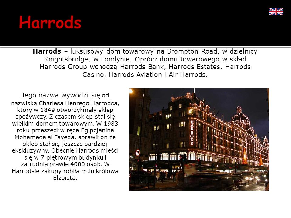 Harrods – luksusowy dom towarowy na Brompton Road, w dzielnicy Knightsbridge, w Londynie. Oprócz domu towarowego w skład Harrods Group wchodzą Harrods Bank, Harrods Estates, Harrods Casino, Harrods Aviation i Air Harrods.