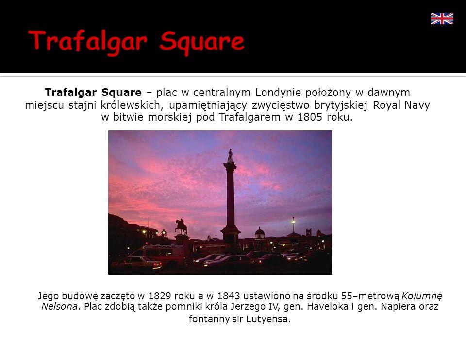Trafalgar Square – plac w centralnym Londynie położony w dawnym miejscu stajni królewskich, upamiętniający zwycięstwo brytyjskiej Royal Navy w bitwie morskiej pod Trafalgarem w 1805 roku.