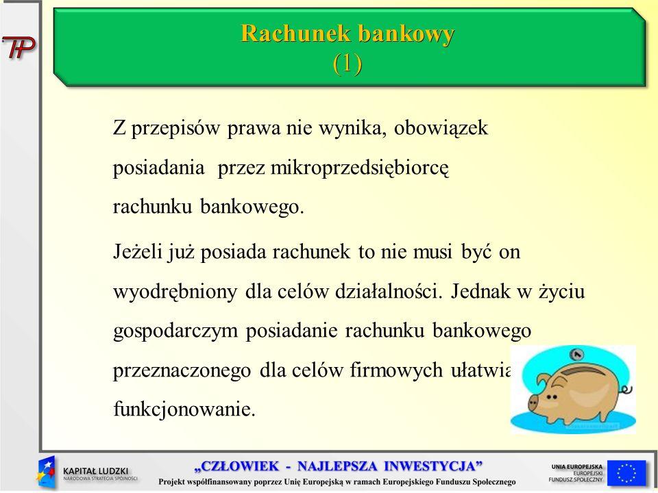 Rachunek bankowy (1) Z przepisów prawa nie wynika, obowiązek posiadania przez mikroprzedsiębiorcę rachunku bankowego.