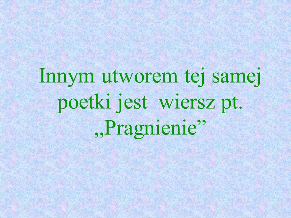 """Innym utworem tej samej poetki jest wiersz pt. """"Pragnienie"""