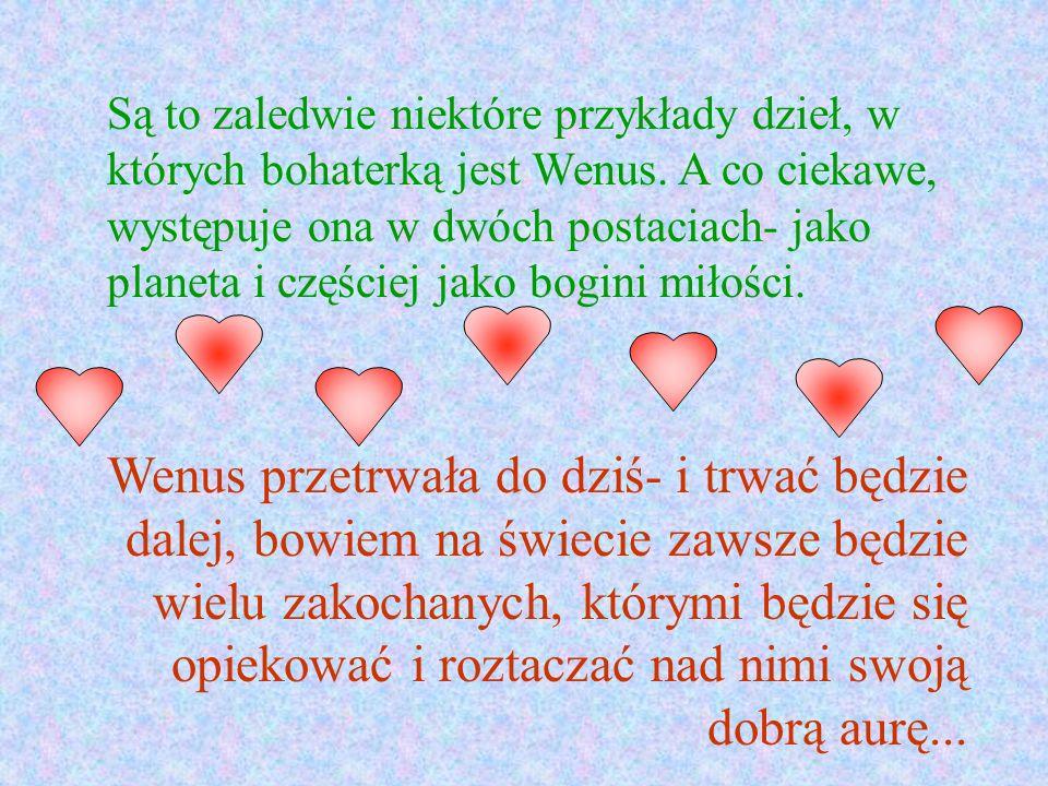 Są to zaledwie niektóre przykłady dzieł, w których bohaterką jest Wenus. A co ciekawe, występuje ona w dwóch postaciach- jako planeta i częściej jako bogini miłości.
