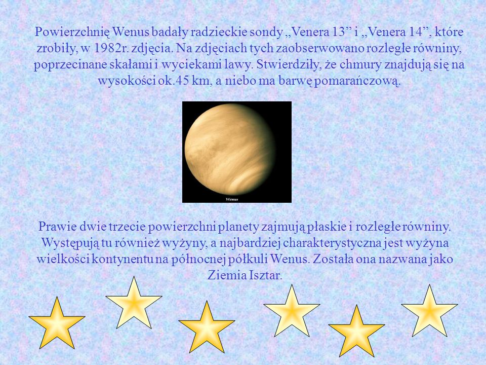 """Powierzchnię Wenus badały radzieckie sondy """"Venera 13 i """"Venera 14 , które zrobiły, w 1982r. zdjęcia. Na zdjęciach tych zaobserwowano rozległe równiny, poprzecinane skałami i wyciekami lawy. Stwierdziły, że chmury znajdują się na wysokości ok.45 km, a niebo ma barwę pomarańczową."""