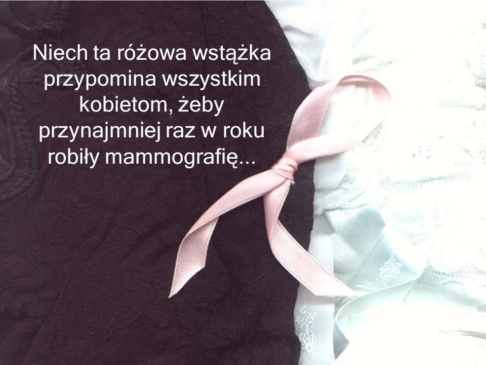 Niech ta różowa wstążka przypomina wszystkim kobietom, żeby przynajmniej raz w roku robiły mammografię...
