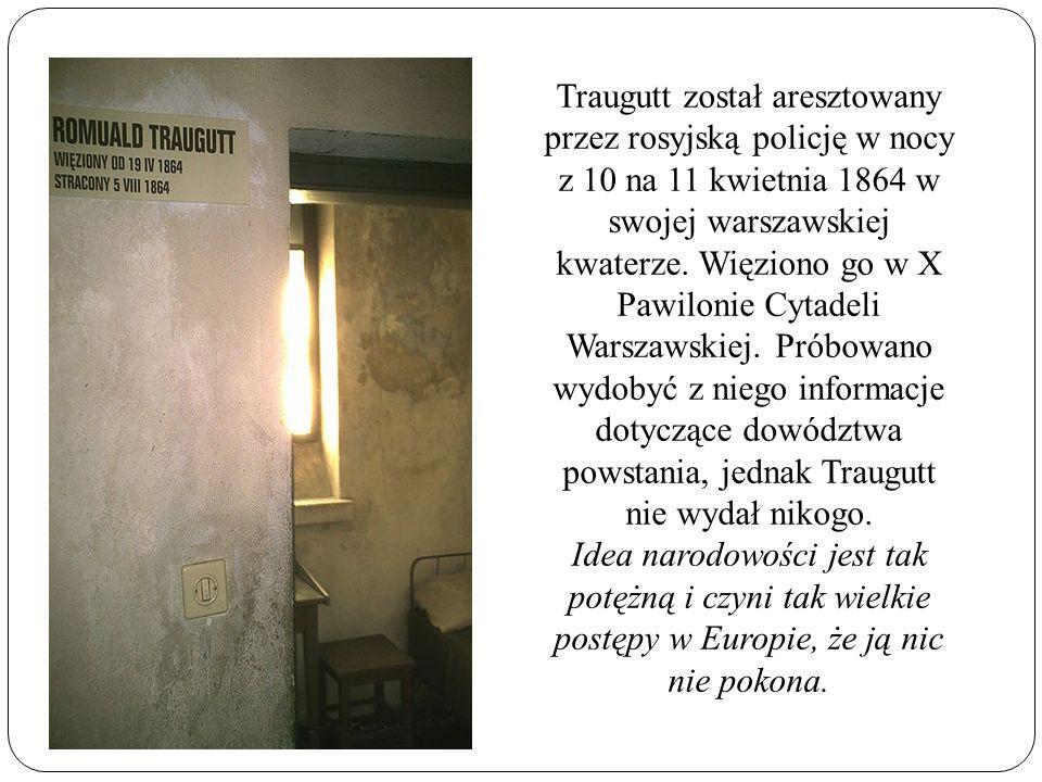 Traugutt został aresztowany przez rosyjską policję w nocy z 10 na 11 kwietnia 1864 w swojej warszawskiej kwaterze. Więziono go w X Pawilonie Cytadeli Warszawskiej. Próbowano wydobyć z niego informacje dotyczące dowództwa powstania, jednak Traugutt nie wydał nikogo.