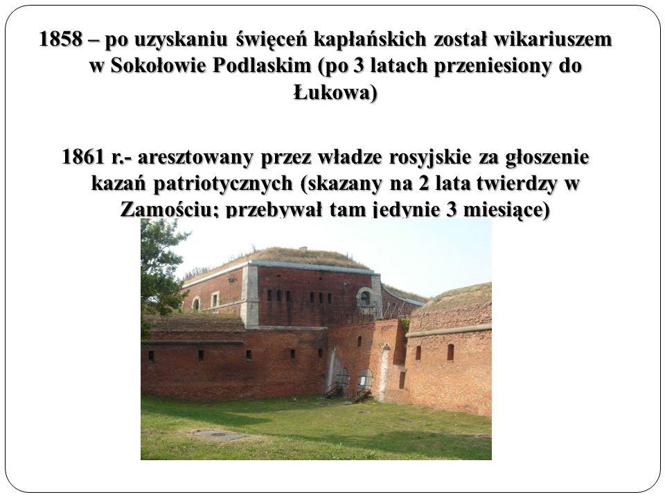 1858 – po uzyskaniu święceń kapłańskich został wikariuszem w Sokołowie Podlaskim (po 3 latach przeniesiony do Łukowa) 1861 r.- aresztowany przez władze rosyjskie za głoszenie kazań patriotycznych (skazany na 2 lata twierdzy w Zamościu; przebywał tam jedynie 3 miesiące)
