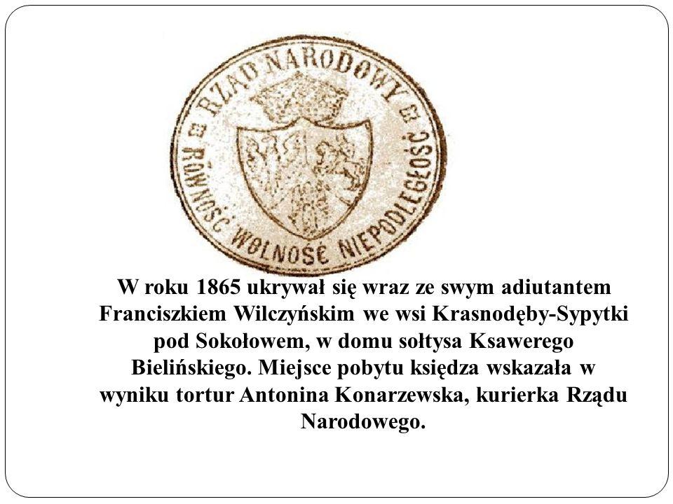 W roku 1865 ukrywał się wraz ze swym adiutantem Franciszkiem Wilczyńskim we wsi Krasnodęby-Sypytki pod Sokołowem, w domu sołtysa Ksawerego Bielińskiego.
