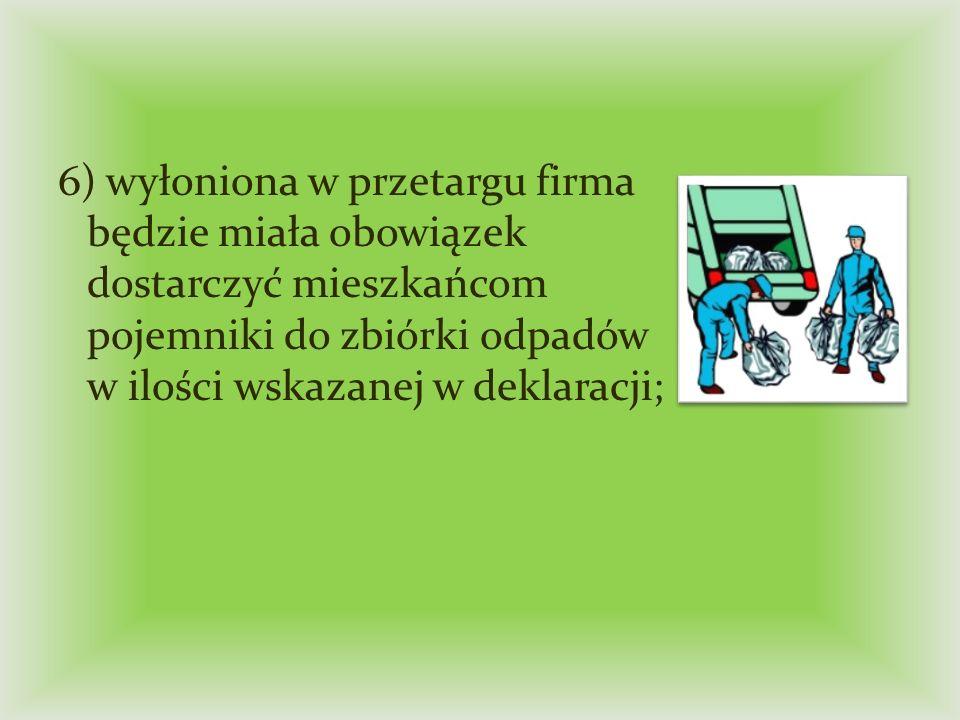 6) wyłoniona w przetargu firma będzie miała obowiązek dostarczyć mieszkańcom pojemniki do zbiórki odpadów w ilości wskazanej w deklaracji;