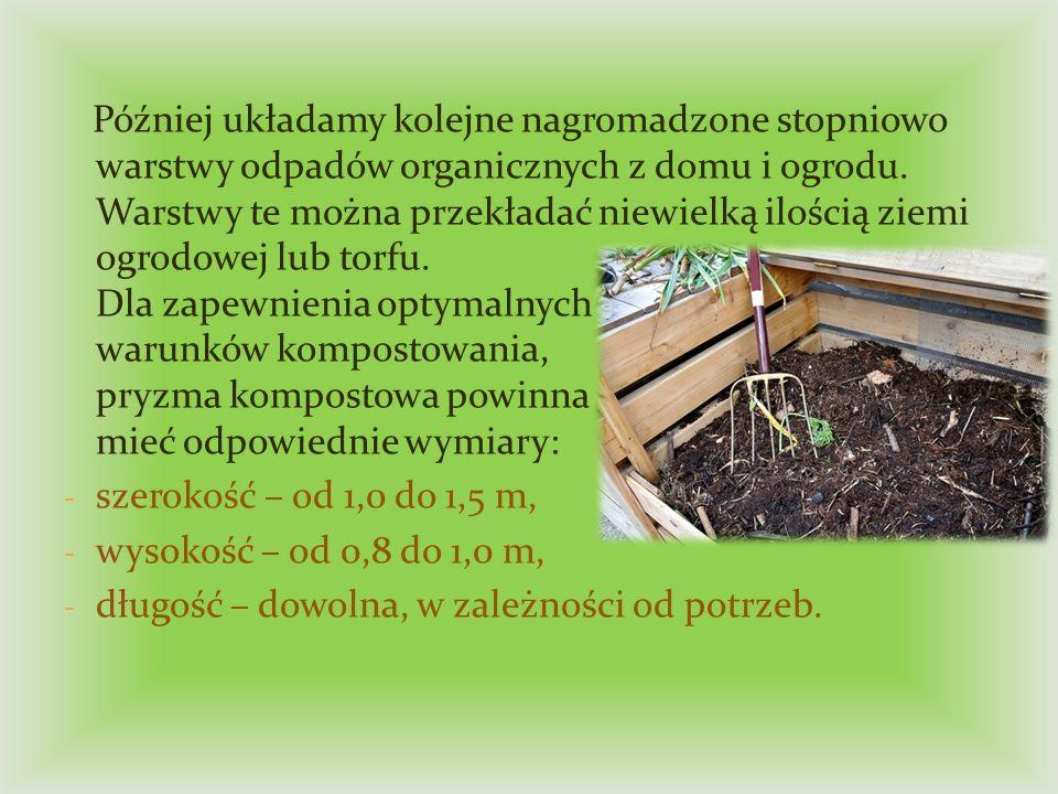 Później układamy kolejne nagromadzone stopniowo warstwy odpadów organicznych z domu i ogrodu. Warstwy te można przekładać niewielką ilością ziemi ogrodowej lub torfu. Dla zapewnienia optymalnych warunków kompostowania, pryzma kompostowa powinna mieć odpowiednie wymiary: