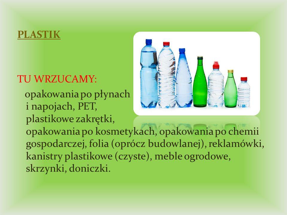 PLASTIK TU WRZUCAMY: opakowania po płynach i napojach, PET, plastikowe zakrętki, opakowania po kosmetykach, opakowania po chemii gospodarczej, folia (oprócz budowlanej), reklamówki, kanistry plastikowe (czyste), meble ogrodowe, skrzynki, doniczki.