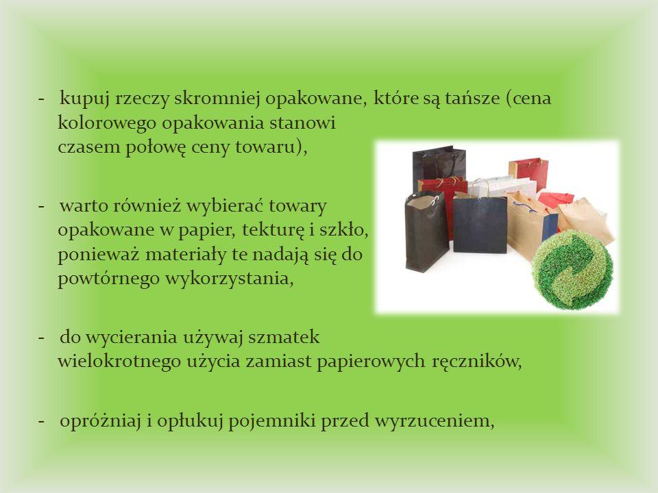 - kupuj rzeczy skromniej opakowane, które są tańsze (cena kolorowego opakowania stanowi czasem połowę ceny towaru),